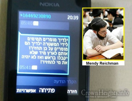 "Threatening text message sent to the victims mother: ""Your children are informing on Temimim… return them to Israel immediately or they will receive [bullets] in their head and you won't have who to return"". Sent by Mendy Reichman."